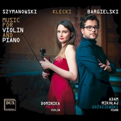 Music for Violin and Piano by Szymanowski ,   Klecki ,   Bargielski ;   Dominika Przech ,   Adam Mikołaj Goździewski